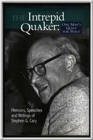 CARY, STEPHEN G. - The Intrepid Quaker: One Man's Quest for Peace Memoirs, Speeches, and Writings of Stephen G. Cary