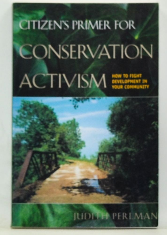 Citizen's Primer for Conservation Activism: How to Fight Development in Your Community. Judith Perlman.