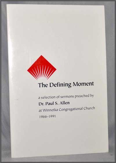 The Defining Moment: a Selection of Sermons Preached by Dr. Paul S. Allen At Winnetka Congregational Church 1966-1991. Paul S. Allen.