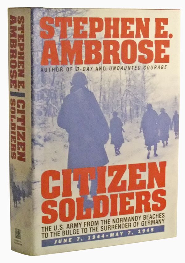 Citizen Soldiers: The U.S. Army from the Normandy Beaches to the Bulge to the Surrender of Germany -- June 7, 1944-May 7, 1945. Stephen E. Ambrose.