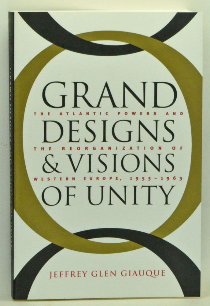 Grand Designs and Visions of Unity: The Atlantic Powers and the Reorganization of Western Europe, 1955-1963. Jeffrey Glen Giauque.