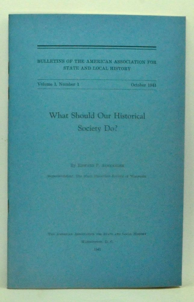 What Should Our Historical Society Do? Bulletins of the American Association for State and Local History, Volume 1, Number 1 (October 1941). Edward P. Alexander, C. C. Crittenden.