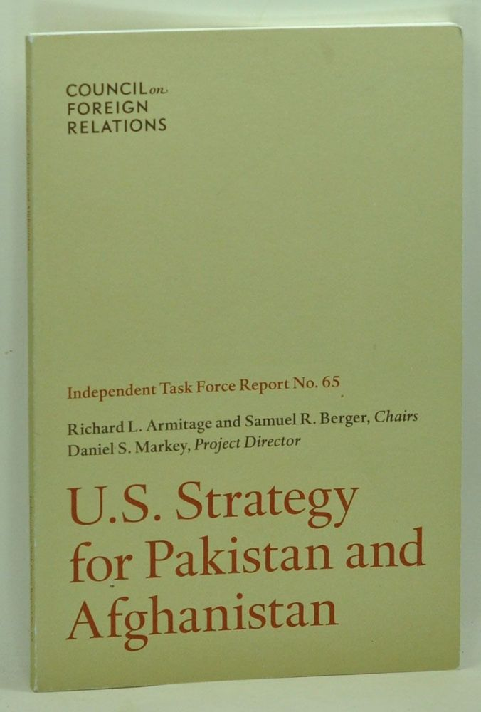 U.S. Strategy for Pakistan and Afghanistan: Independent Task Force Report No. 65. Richard L. Armitage, Samuel R. Berger, Daniel S. Markey.