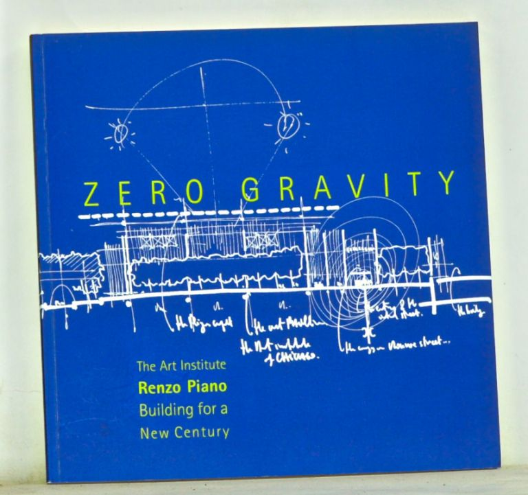 Zero Gravity: The Art Institute, Renzo Piano, and Building for a New Century. James Cuno, Martha Thorne.