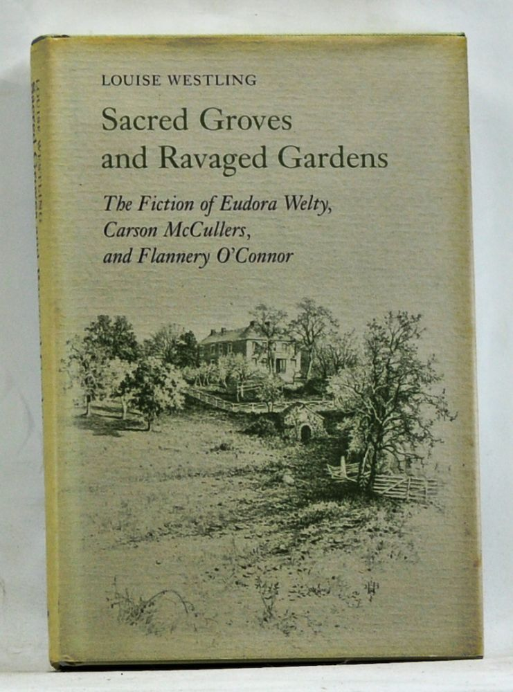 Sacred Groves and Ravaged Gardens: THe Fition of Eudora Welty, Carson McCullers, and Flannery O'Connor. Louise Westling.