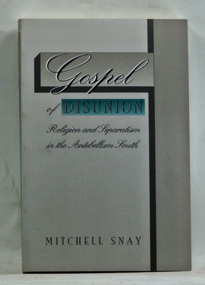 Gospel of Disunion: Religion and Separatism in the Antebellum South. Mitchell Snay.