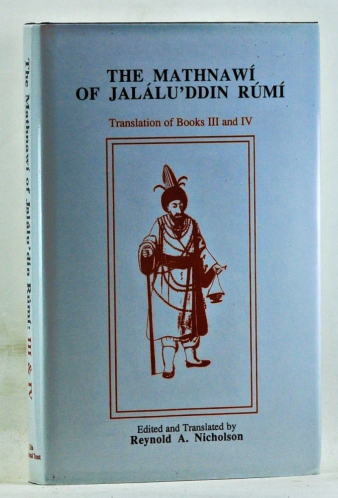 The Mathinawí of Jalálu'ddin Rúmí. Edited from the Oldest Manuscripts Available: with Critical Notes, Translation, & Commentary. Volume IV, Containing the Translation of the Third and Fourth Books. Reynold A. Nicholson, Jaláluddin Rúmí, trans ed.