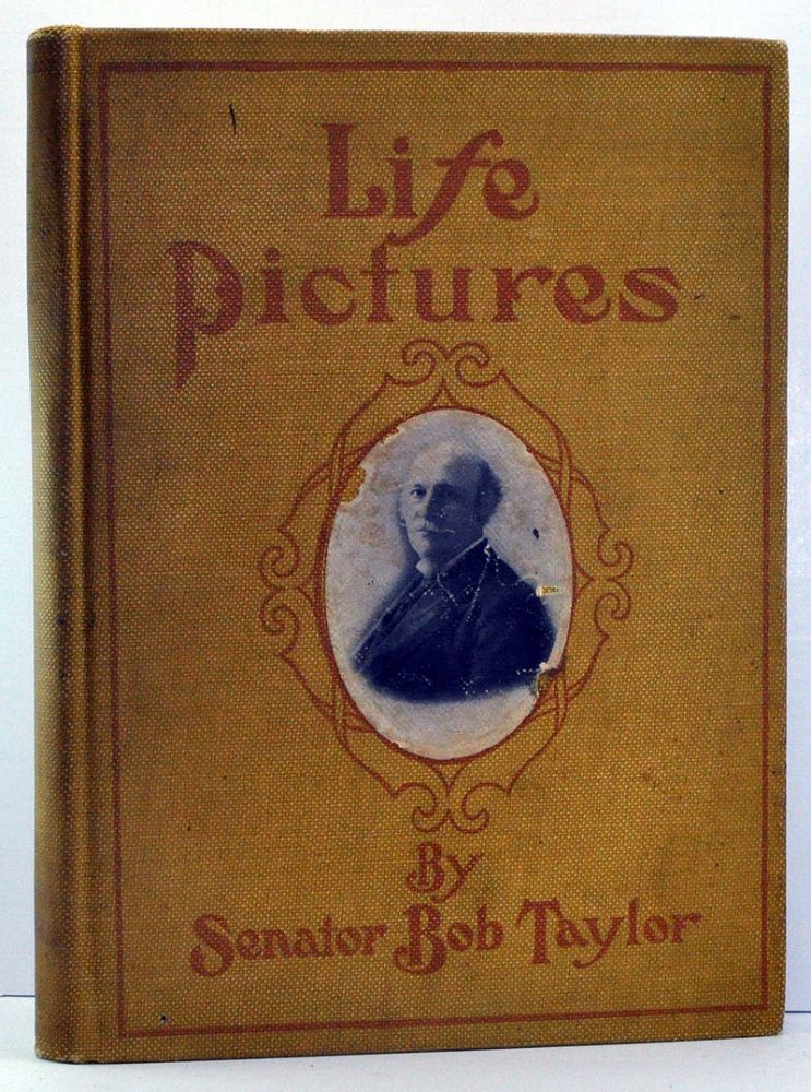 Life Pictures, Being a Collection of Senator Taylor's Lectures and Public Addresses; also, His Editorials in Bob Taylor's Magazine and Taylor-Trotwood Magazine. Bob Taylor.