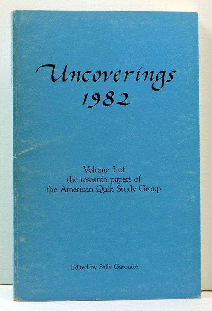Uncoverings 1982: Volume 3 of the Research Papers of the American Quilt Study Group. Sally Garoutte, Tandy Hersh, Bertha B. Brown, Ellen F. Eanes, Nancy J. Rowley, Pat Nickols, Barbara Brackman, Mary Antoine de Julio, Margaret Malanyn, Mary Cross.