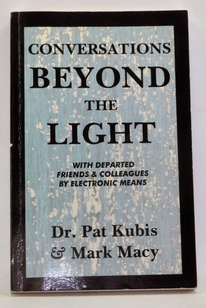 Conversations Beyond the Light: Communication With Departed Friends & Colleagues by Electronic Means. Pat Kubis, Mark Macy.