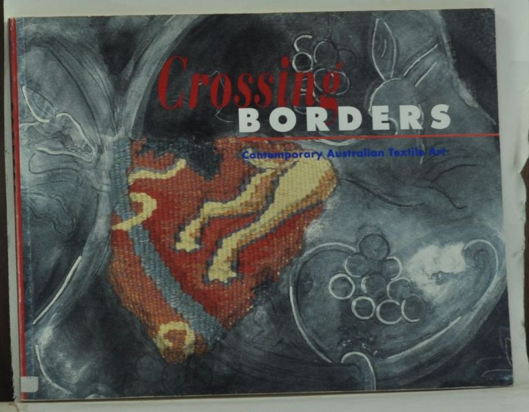Crossing Borders: Contemporary Australian Textile Art. Christopher Leitch, Sue Rowley.