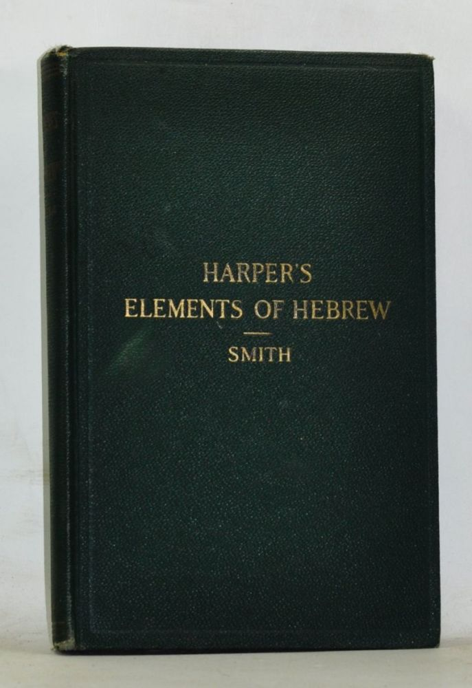 William R. Harper's Elements of Hebrew by an Inductive Method. New and Revised Edition. J. M. Powis Smith, William R. Harper.