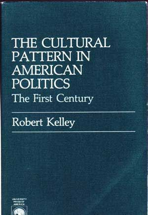 The Cultural Pattern in American Politics: The First Century. Robert Kelley.