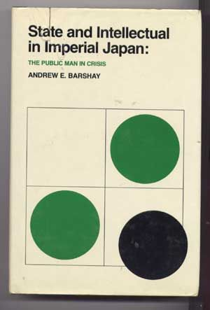 State and Intellectual in Imperial Japan : The Public Man in Crisis. Andrew E. Barshay.
