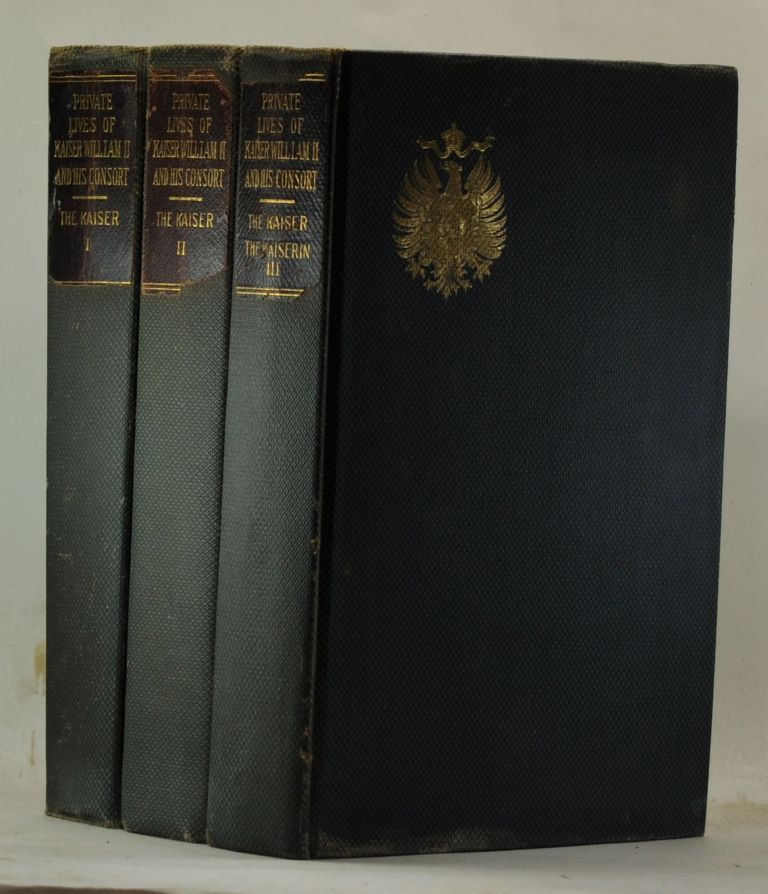 Private Lives of Kaiser William II and His Consort: Secret History of the Court of Berlin, from the Papers and Diaries of Ursula Countess Von Eppinghoven, Dame Du Palais to Her Majesty the Empress-Queen (Volumes I, II and III) [Kaiser Wilhelm II]. Henry W. Fischer.