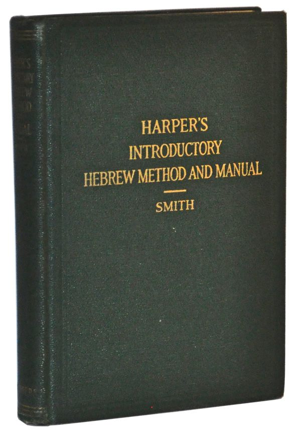 William R. Harper's Introductory Hebrew Method and Manual. New and Revised Edition. J. M. Powis Smith, William R. Harper.