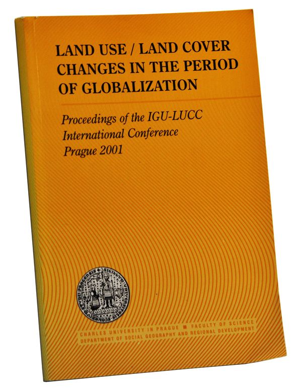 Land Use / Land Cover Changes in the Period of Globalization: Proceedings of the IGU-LUCC International Conference, Prague 2001. Ivan Bicik, Pavel Chromy, Vit Jancak, Helena Janu.