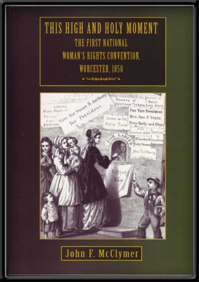 This High and Holy Moment: The First National Women's Rights Convention, Worcester, 1850. John F. McClymer.