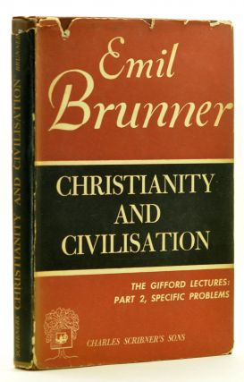Christianity and Civilisation, Second Part: Specific Problems. Gifford Lectures Delivered at the University of St. Andrews 1948. Emil Brunner.