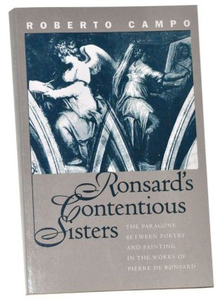 Ronsard's Contentious Sisters: The Paragone Between Poetry and Painting in the Works of Pierre De...