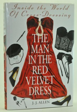 The Man in the Red Velvet Dress: Inside the World of Cross-Dressing. J. J. Allen