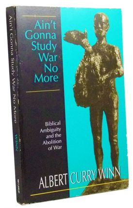 Ain't Gonna Study War No More: Biblical Ambiguity and the Abolition of War. Albert Curry Winn