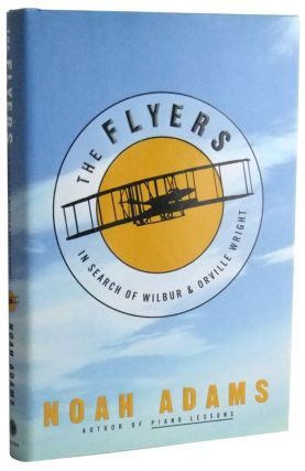 The Flyers: In Search of Wilbur & Orville Wright. Noah Adams.