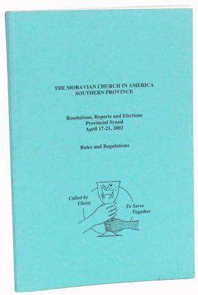 The Moravian Church in America, Southern Province. Resolutions, Reports and Elections, Provincial Synod, April 17-21, 2002. Rules and Regulations. Southern Province The Moravian Church in America.