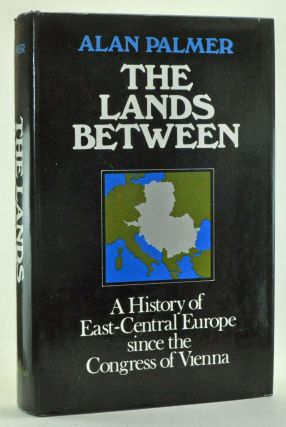 The Lands Between: A History of East-Central Europe Since the Congress of Vienna. Alan Palmer.