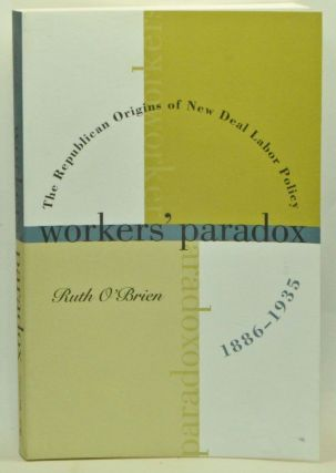 Workers' Paradox: The Republican Origins of New Deal Labor Policy, 1886-1935. Ruth O'Brien.