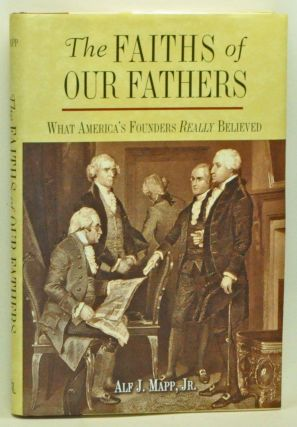 The Faiths of Our Fathers; What America's Founders Really Believed. Alf J. Jr Mapp.