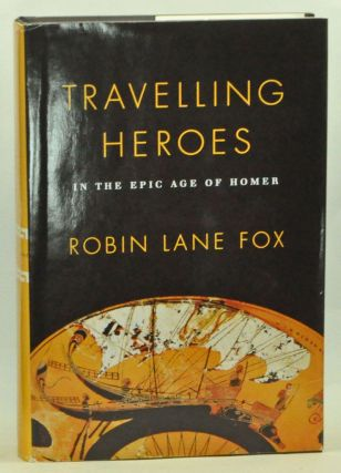 Travelling Heroes in the Epic Age of Homer. Robin Lane Fox