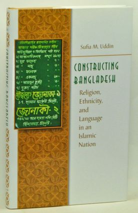 Constructing Bangladesh: Religion, Ethnicity, and Language in an Islamic Nation. Sufia M. Uddin.
