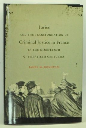 Juries and the Transformation of Criminal Justice in France in the Nineteenth and Twentieth Centuries. James M. Donovan.