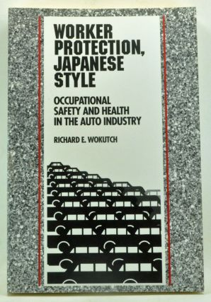 Worker Protection, Japanese Style: Occupational Safety and Health in the Auto Industry. Richard E. Wokutch.