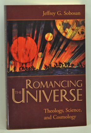 Romancing the Universe: Theology, Cosmology, and Science. Jeffrey G. Sobosan.