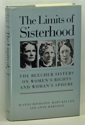 The Limits of Sisterhood: The Beecher Sisters on Women's Rights and Woman's Sphere. Jeanne Boydston, Mary Kelley, Anne Margolis.