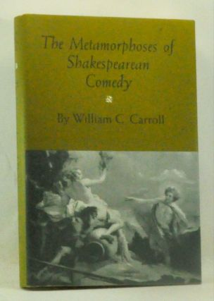 The Metamorphoses of Shakespearean Comedy. William Carroll.