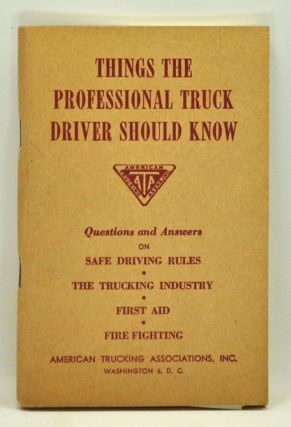 Things the Professional Truck Driver Should Know. Questions and Answers on Safe Driving Rules, the Trucking Industry, First Aid, Fire Fighting. American Trucking Associations Inc.