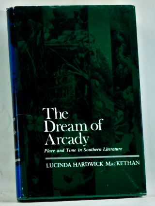 The Dream of Arcady: Place and Time in Southern Literature. Lucinda Hardwick MacKethan