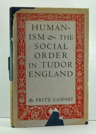 Humanism and the Social Order in Tudor England. Fritz Caspari.