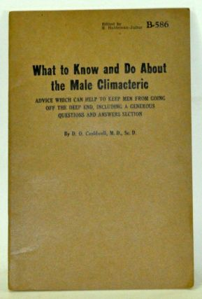 What to Know and Do about the Male Climacteric: Advice Which Can Help to Keep Men from Going off the Deep End, Including a Generous QUestions and Answers Section. D. O. Cauldwell.