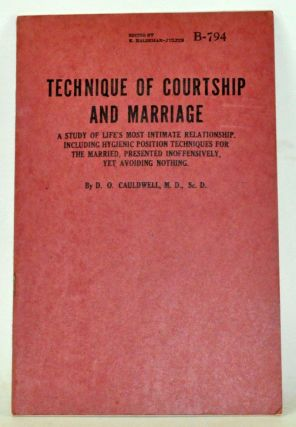 Technique of Courtship and Marriage:A Study of Life's Most Intimate Relationship, Including Hygenic Position Techniques for the Married, Presented Inoffensively, Yet Avoiding Nothing. D. O. Cauldwell.