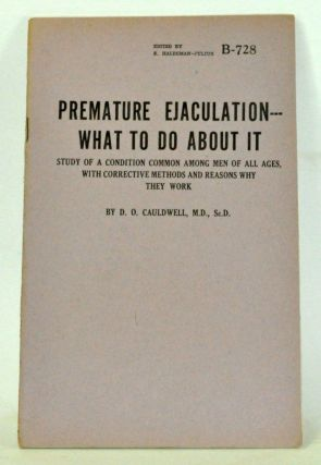 Premature Ejaculation - What to Do About It Study of a Condition Common among Men of All Ages, with Corrective Methods and Reasons Why They Work. D. O. Cauldwell.