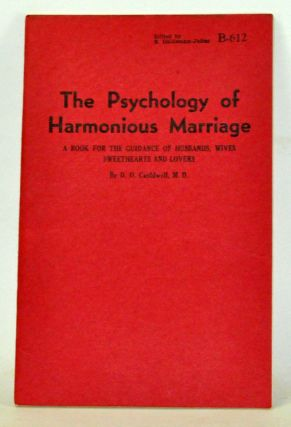 The Psychology of Harmonious Marriage: A Book for the Guidance of Husbands, Wives, Sweethearts and Lovers. D. O. Cauldwell.
