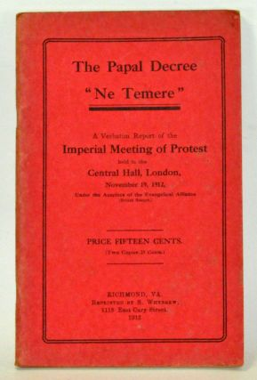 "The Papal Decree ""Ne Temere."" A Verbatim Report of the Imperial Meeting of Protest Held in the Central Hall, London, November 19, 1912, under the Auspices of the Evangelical Alliance (British Branch). No Author Given."