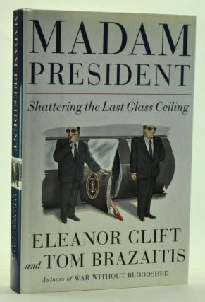 Madam President: Shattering the Last Glass Ceiling. Eleanor Clift, Tom Brazaitis.