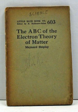 The ABC of the Electron Theory of Matter (Little Blue Book Number 603). Maynard Shipley