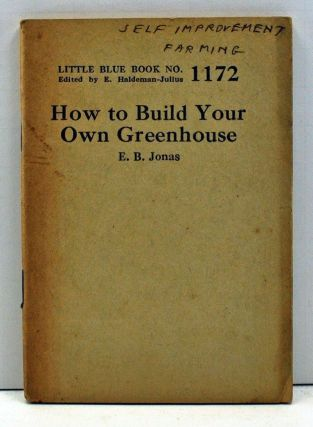 How to Build Your Own Greenhouse (Little Blue Book Number 1172). E. B. Jonas