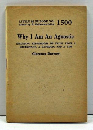 Why I Am an Agnostic, Including Expressions of Faith from a Protestant, a Catholic and a Jew (Little Blue Book Number 1500). Clarence Darrow.